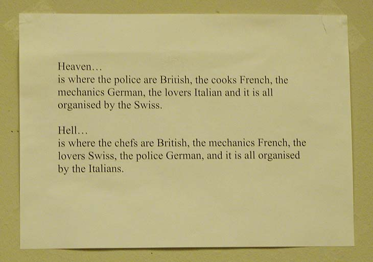 Heaven is where the police are British, the cooks are French, the mechanics german, the lovers Italian and it  is all organised by the Swiss, Hell is where the chefs are British, the mechanics French, the lovers Swiss, the police german and it is  all organised by the Italians